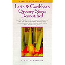 Latin & Caribbean Grocery Stores Demystified: A food lover's guide to the best ingredients in the traditional foods of Mexico, Peru, Chile, Argentina, ... Puerto Rico, & Jamaica (English Edition)
