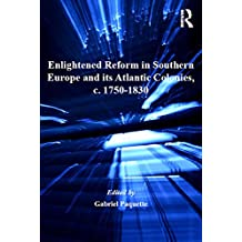 Enlightened Reform in Southern Europe and its Atlantic Colonies, c. 1750-1830 (Empire and the Making of the Modern World, 1650-2000) (English Edition)