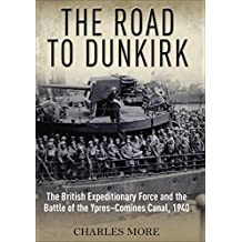 The Road to Dunkirk: The British Expeditionary Force and the Battle of the Ypres-Comines Canal, 1940 (English Edition)