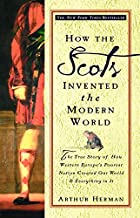 How the Scots Invented the Modern World: The True Story of How Western Europe's Poorest Nation Created Our World and Every...