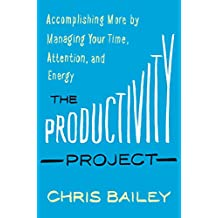 The Productivity Project: Accomplishing More by Managing Your Time, Attention, and Energy (English Edition)