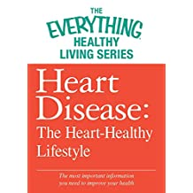 Heart Disease: The Heart-Healthy Lifestyle: The most important information you need to improve your health (The Everything® Healthy Living Series) (English Edition)