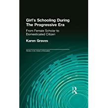 Girl's Schooling During The Progressive Era: From Female Scholar to Domesticated Citizen (Studies in the History of Education) (English Edition)