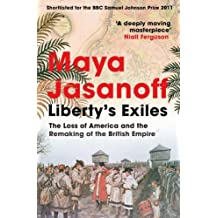Liberty's Exiles: The Loss of America and the Remaking of the British Empire. (English Edition)