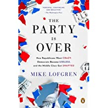 The Party Is Over: How Republicans Went Crazy, Democrats Became Useless, and the Middle Class Got Shafted (English Edition)