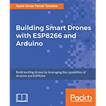 Building Smart Drones with ESP8266 and Arduino: Build exciting drones by leveraging the capabilities of Arduino and ESP8266 (English Edition)