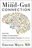 The Mind-Gut Connection: How the Hidden Conversation Within Our Bodies Impacts Our Mood, Our Choices, and Our Overall Health