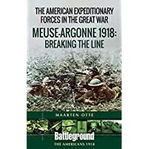 American Expeditionary Forces in the Great War: The Meuse Argonne 1918: Breaking the Line (Battleground Books: WWI) (English Edition)