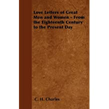 Love Letters of Great Men and Women - From the Eighteenth Century to the Present Day (English Edition)