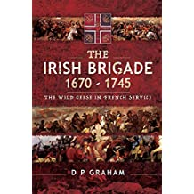 The Irish Brigade 1670–1745: The Wild Geese in French Service (English Edition)