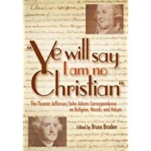 """Ye Will Say I Am No Christian"": The Thomas Jefferson/John Adams Correspondence on Religion, Morals, and Values: The Thomas Jefferson/ John Adams Correspondence ... Morals, and Values (English Edition)"
