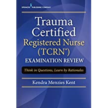 Trauma Certified Registered Nurse (TCRN) Examination Review: Think in Questions, Learn by Rationales (English Edition)