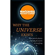 Why the Universe Exists: How particle physics unlocks the secrets of everything (New Scientist Instant Expert) (English Edition)