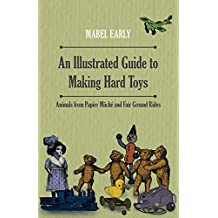 An Illustrated Guide to Making Hard Toys - Animals from Papier Mâché and Fair Ground Rides (English Edition)