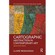 Cartographic Abstraction in Contemporary Art: Seeing with Maps (Routledge Advances in Art and Visual Studies) (English Edition)