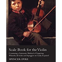 Scale Book for the Violin - Containing a Systematic Method of Fingering, Whereby all Scales and Arpeggios are Easily Acquired (English Edition)
