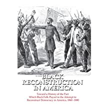 Black Reconstruction in America: Toward a History of the Part Which Black Folk Played in the Attempt to Reconstruct Democracy in America, 1860-1880 (English Edition)