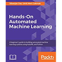 Hands-On Automated Machine Learning: A beginner's guide to building automated machine learning systems using AutoML and Python (English Edition)