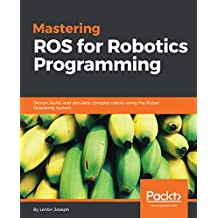 Mastering ROS for Robotics Programming: Design, build, and simulate complex robots using the Robot Operating System (English Edition)