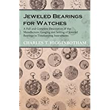 Jeweled Bearings for Watches - A Full and Complete Description of the Manufacture, Gauging and Setting of Jeweled Bearings in Timekeeping Instruments (English Edition)