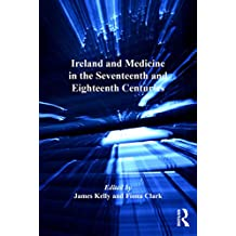 Ireland and Medicine in the Seventeenth and Eighteenth Centuries (The History of Medicine in Context) (English Edition)