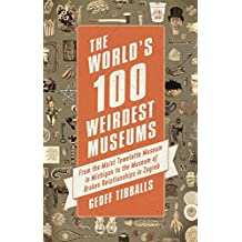 The World's 100 Weirdest Museums: From the Moist Towelette Museum in Michigan to the Museum of Broken Relationships in Zagreb (English Edition)