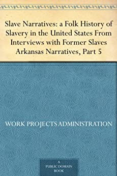 """""""Slave Narratives: a Folk History of Slavery in the United States From Interviews with Former Slaves Arkansas Narratives, Part 5 (English Edition)"""",作者:[,United States. Work Projects Administration]"""