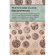 Watch and Clock Escapements: A Complete Study in Theory and Practice of the Lever, Cylinder and Chronometer Escapements, Together with a Brief Account ... the Escapement in Horology (English Edition)