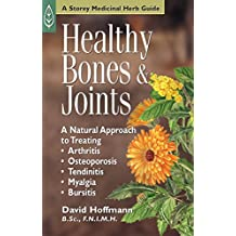 Healthy Bones & Joints: A Natural Approach to Treating Arthritis, Osteoporosis, Tendinitis, Myalgia & Bursitis (Medicinal Herb Guide,) (English Edition)