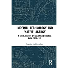 Imperial Technology and 'Native' Agency: A Social History of Railways in Colonial India, 1850-1920 (Empires and the Making of the Modern World, 1650-2000) (English Edition)