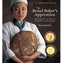 The Bread Baker's Apprentice, 15th Anniversary Edition: Mastering the Art of Extraordinary Bread [A Baking Book] (English Edition)