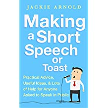 Making a Short Speech or Toast: Practical advice, useful ideas and lots of help for anyone asked to speak in public (English Edition)