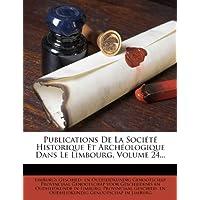 Publications de La Societe Historique Et Archeologique Dans Le Limbourg, Volume 24...