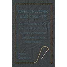 Needlework and Crafts - Every Woman's Book on the Arts of Plain Sewing, Embroidery, Dressmaking and Home Crafts (English Edition)