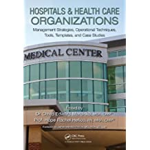 Hospitals & Health Care Organizations: Management Strategies, Operational Techniques, Tools, Templates, and Case Studies (English Edition)