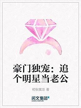 """""""豪门独宠:追个明星当老公"""",作者:[初秋微凉]"""
