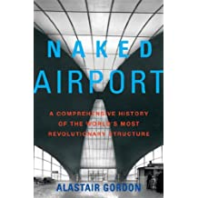 Naked Airport: A Cultural History of the World's Most Revolutionary Structure (English Edition)