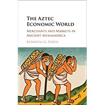 The Aztec Economic World: Merchants and Markets in Ancient Mesoamerica (English Edition)