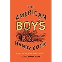 The American Boy's Handy Book: What to Do and How to Do It (English Edition)