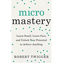 Micromastery: Learn Small, Learn Fast, and Unlock Your Potential to Achieve Anything (English Edition)