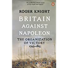 Britain Against Napoleon: The Organization of Victory, 1793-1815 (English Edition)
