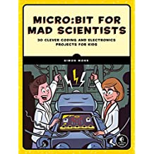 Micro:bit for Mad Scientists: 30 Clever Coding and Electronics Projects for Kids (English Edition)