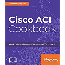 Cisco ACI Cookbook: A Practical Guide to Maximize Automated Solutions and Policy-Drive Application Profiles (English Edition)