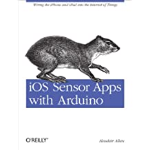 iOS Sensor Apps with Arduino: Wiring the iPhone and iPad into the Internet of Things (English Edition)