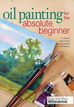 """Oil Painting For The Absolute Beginner: A Clear & Easy Guide to Successful Oil Painting (Art for the Absolute Beginner) (English Edition)"",作者:[Willenbrink, Mark]"