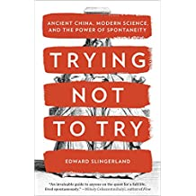 Trying Not to Try: Ancient China, Modern Science, and the Power of Spontaneity (English Edition)