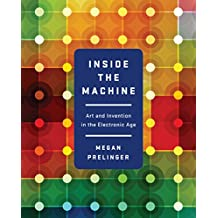 Inside the Machine: Art and Invention in the Electronic Age (English Edition)
