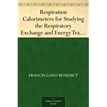 Respiration Calorimeters for Studying the Respiratory Exchange and Energy Transformations of Man (English Edition)