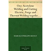 Oxy-Acetylene Welding and Cutting Electric, Forge and Thermit Welding together with related methods and materials used in metal working and the oxygen process for removal of carbon (English Edition)