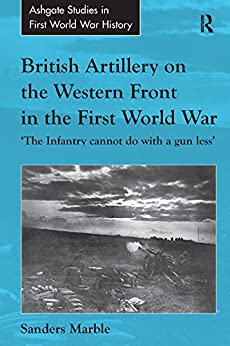 """British Artillery on the Western Front in the First World War: 'The Infantry cannot do with a gun less' (Routledge Studies in First World War History) (English Edition)"",作者:[Sanders Marble]"